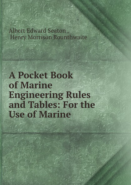 Albert Edward Seaton A Pocket Book of Marine Engineering Rules and Tables: For the Use of Marine .