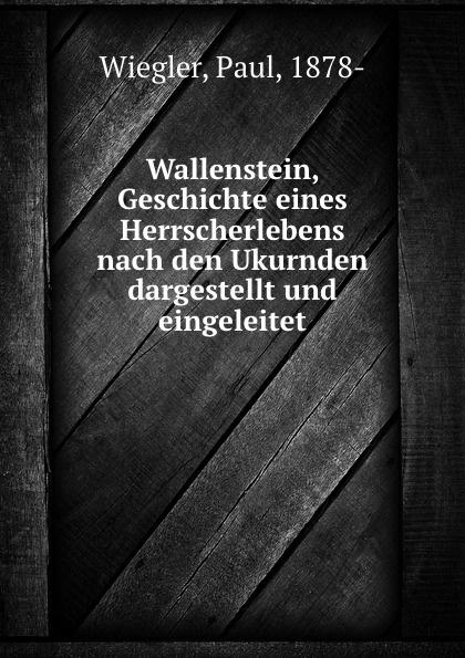 Paul Wiegler Wallenstein, Geschichte eines Herrscherlebens nach den Ukurnden dargestellt und eingeleitet