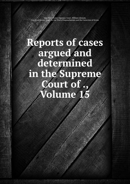 State. Supreme Court Reports of cases argued and determined in the Supreme Court of ., Volume 15