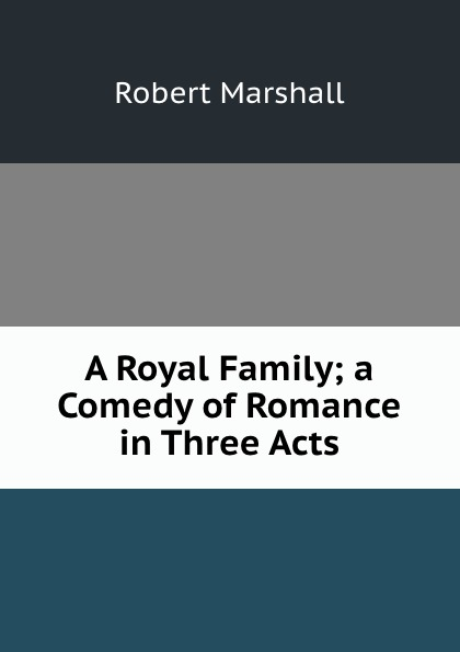 Robert Marshall A Royal Family; a Comedy of Romance in Three Acts