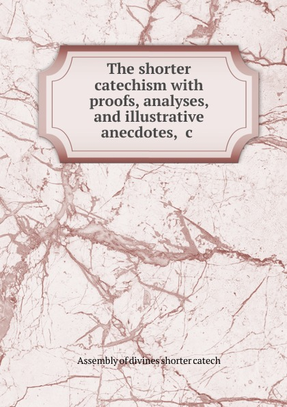Assembly of divines shorter catech The shorter catechism with proofs, analyses, and illustrative anecdotes, .c . taller and shorter