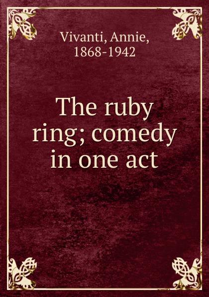 Annie Vivanti The ruby ring; comedy in one act annie vivanti gioia