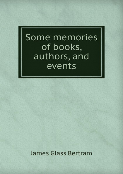 James Glass Bertram Some memories of books, authors, and events