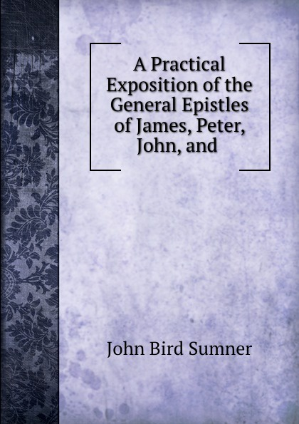 John Bird Sumner A Practical Exposition of the General Epistles of James, Peter, John, and . dr john thomas wylie a practical commentary the 1st and 2nd epistles of peter