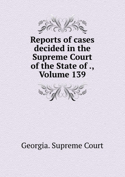 Georgia. Supreme Court Reports of cases decided in the Supreme Court of the State of ., Volume 139