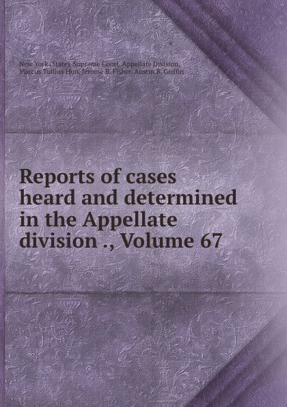 State. Supreme Court. Appellate Division Reports of cases heard and determined in the Appellate division ., Volume 67