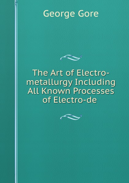 George Gore The Art of Electro-metallurgy Including All Known Processes of Electro-de . эван паркер electro acoustic ensemble evan parker electro acoustic ensemble the eleventh hour