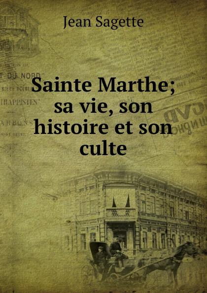 Jean Sagette Sainte Marthe; sa vie, son histoire et son culte цена и фото