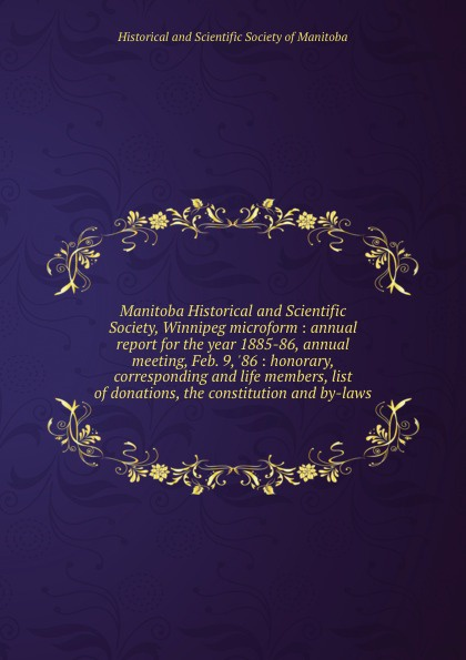 Manitoba Historical and Scientific Society, Winnipeg microform : annual report for the year 1885-86, annual meeting, Feb. 9, .86 : honorary, corresponding and life members, list of donations, the constitution and by-laws