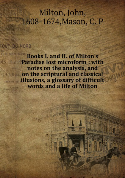 John Milton Books I. and II. of Milton.s Paradise lost microform : with notes on the analysis, and on the scriptural and classical illusions, a glossary of difficult words and a life of Milton