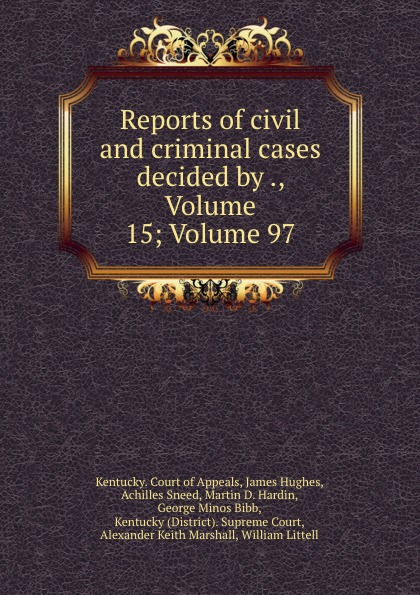 Kentucky. Court of Appeals Reports of civil and criminal cases decided by ., Volume 15;.Volume 97