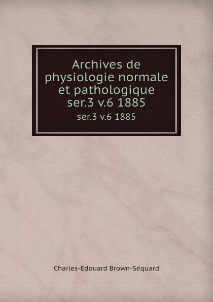 Charles-Edouard Brown-Séquard Archives de physiologie normale et pathologique. ser.3 v.6 1885 louis jacques bégin traite de physiologie pathologique t 2