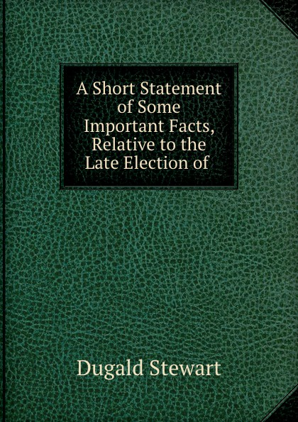 A Short Statement of Some Important Facts, Relative to the Late Election of .