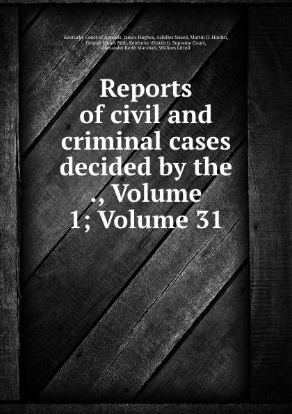 Kentucky Court of Appeals Reports of civil and criminal cases decided by the ., Volume 1;.Volume 31