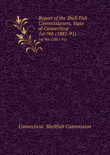 Report of the Shell Fish Commissioners, State of Connecticut. 1st-9th (1881-91)