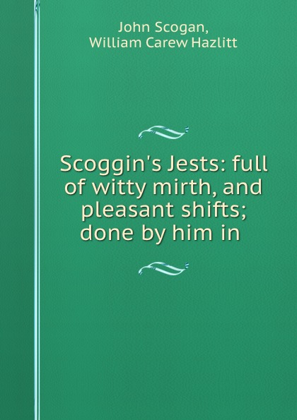 John Scogan Scoggin.s Jests: full of witty mirth, and pleasant shifts; done by him in .