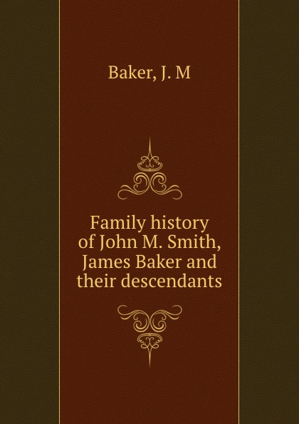 J.M. Baker Family history of John M. Smith, James Baker and their descendants