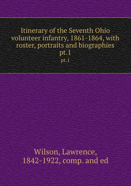 Lawrence Wilson Itinerary of the Seventh Ohio volunteer infantry, 1861-1864, with roster, portraits and biographies. pt.1