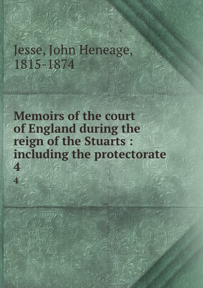 John Heneage Jesse Memoirs of the court of England during the reign of the Stuarts : including the protectorate. 4 john heneage jesse memoirs of the court of england during the reigns of william and mary 3