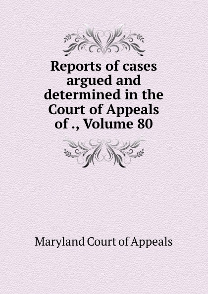 Maryland Court of Appeals Reports of cases argued and determined in the Court of Appeals of ., Volume 80