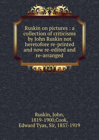John Ruskin Ruskin on pictures : a collection of criticisms by John Ruskin not heretofore re-printed and now re-edited and re-arranged john ruskin ruskin on pictures a collection of criticisms by john ruskin not heretofore re printed and now re edited and re arranged