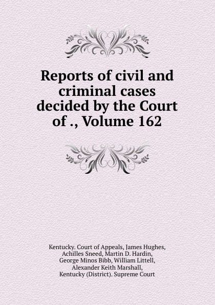 Kentucky. Court of Appeals Reports of civil and criminal cases decided by the Court of ., Volume 162