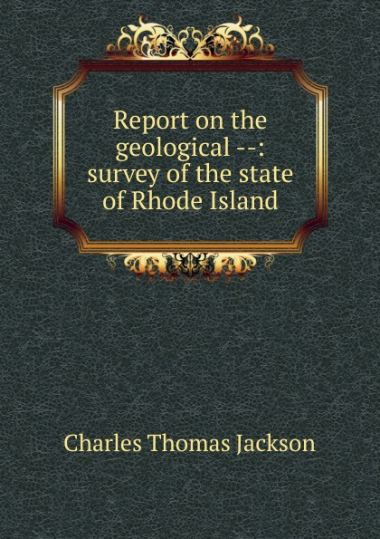 Charles Thomas Jackson Report on the geological --: survey of the state of Rhode Island