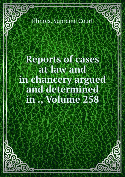 Illinois. Supreme Court Reports of cases at law and in chancery argued and determined in ., Volume 258