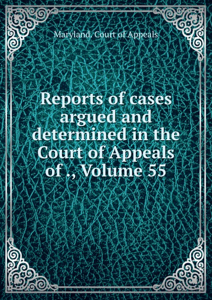 Maryland. Court of Appeals Reports of cases argued and determined in the Court of Appeals of ., Volume 55