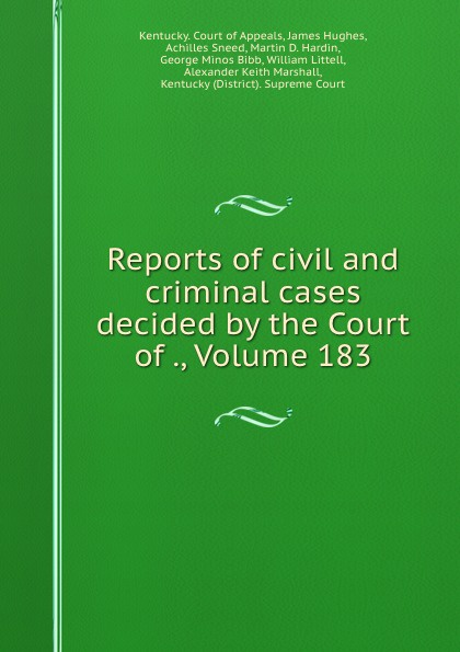Kentucky. Court of Appeals Reports of civil and criminal cases decided by the Court of ., Volume 183