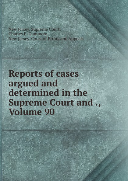 New Jersey. Supreme Court Reports of cases argued and determined in the Supreme Court and ., Volume 90