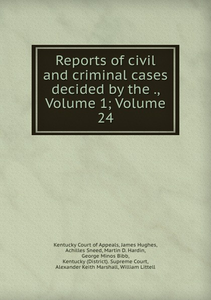 Kentucky Court of Appeals Reports of civil and criminal cases decided by the ., Volume 1;.Volume 24