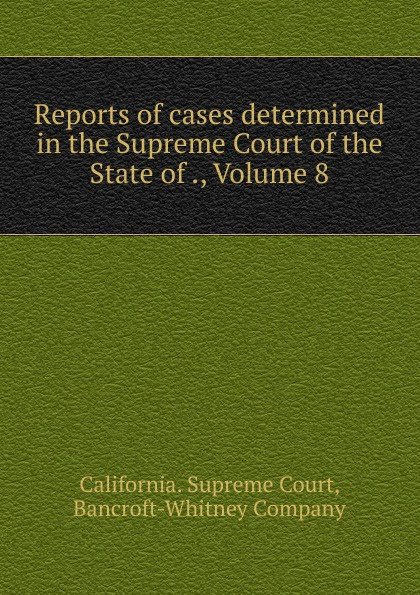 California. Supreme Court Reports of cases determined in the Supreme Court of the State of ., Volume 8