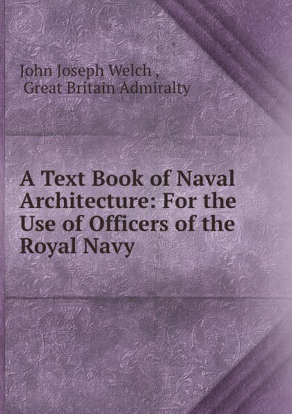 John Joseph Welch A Text Book of Naval Architecture: For the Use of Officers of the Royal Navy john joseph welch a text book of naval architecture for the use of officers of the royal navy