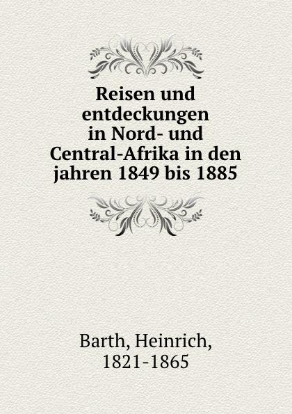 Heinrich Barth Reisen und entdeckungen in Nord- und Central-Afrika in den jahren 1849 bis 1885