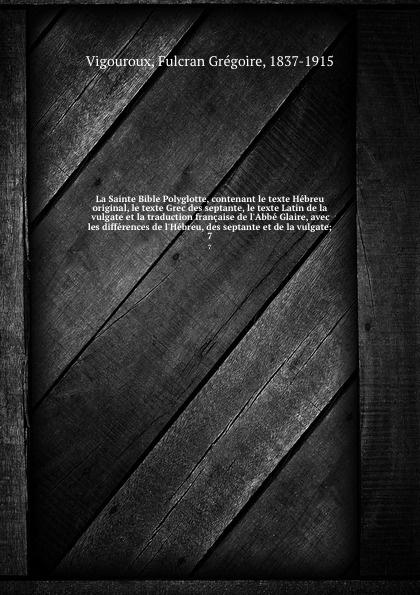 Fulcran Grégoire Vigouroux La Sainte Bible Polyglotte, contenant le texte Hebreu original, le texte Grec des septante, le texte Latin de la vulgate et la traduction francaise de l.Abbe Glaire, avec les differences de l.Hebreu, des septante et de la vulgate;. 7 h mettke altdeutsche texte