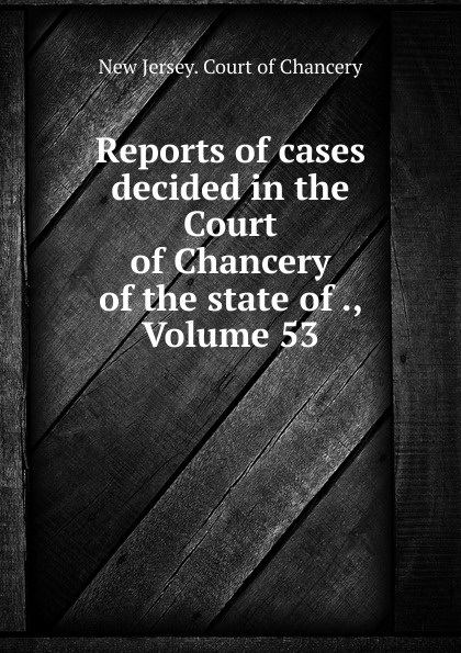 New Jersey. Court of Chancery Reports of cases decided in the Court of Chancery of the state of ., Volume 53