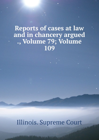 Illinois. Supreme Court Reports of cases at law and in chancery argued ., Volume 79;.Volume 109
