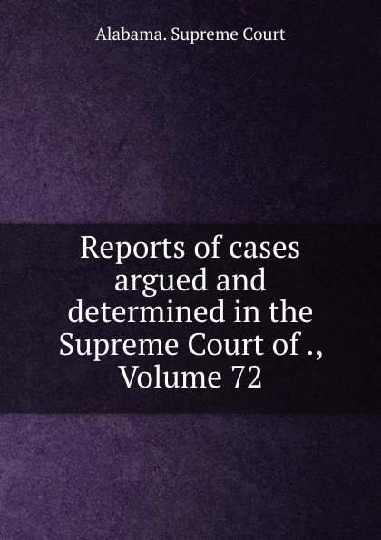 Supreme Court Reports of cases argued and determined in the Supreme Court of ., Volume 72