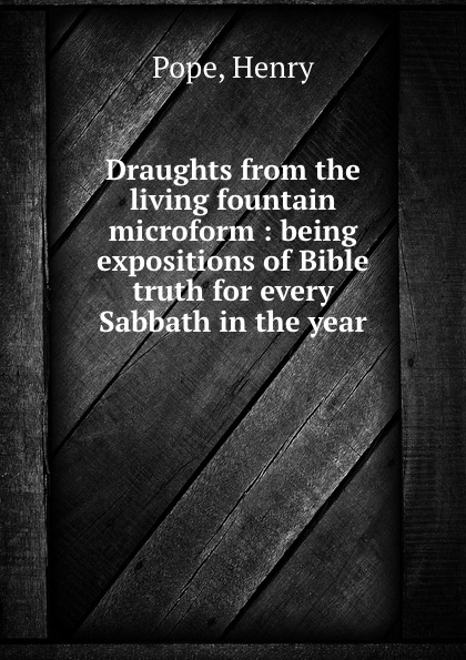 Henry Pope Draughts from the living fountain microform : being expositions of Bible truth for every Sabbath in the year