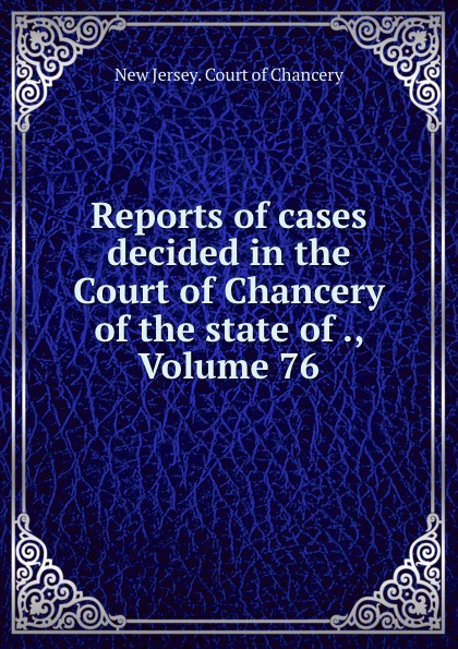 New Jersey. Court of Chancery Reports of cases decided in the Court of Chancery of the state of ., Volume 76