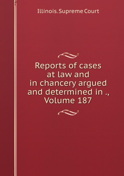 Illinois. Supreme Court Reports of cases at law and in chancery argued and determined in ., Volume 187