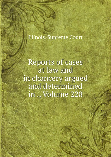 Illinois. Supreme Court Reports of cases at law and in chancery argued and determined in ., Volume 228