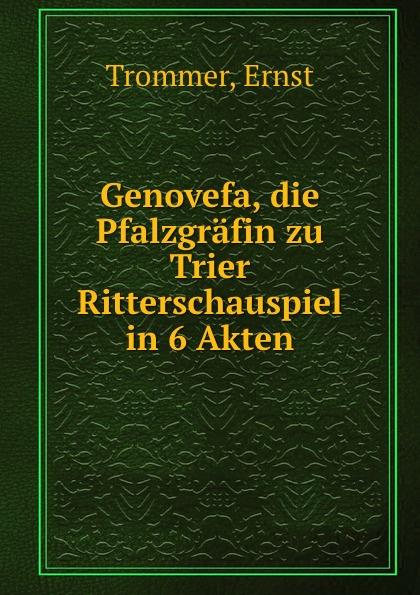 Ernst Trommer Genovefa, die Pfalzgrafin zu Trier Ritterschauspiel in 6 Akten bruno golz pfalzgrafin genovefa in der deutschen dichtung classic reprint