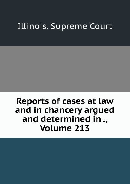 Illinois. Supreme Court Reports of cases at law and in chancery argued and determined in ., Volume 213