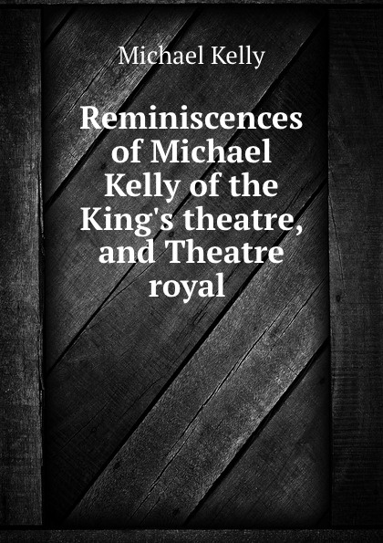 Michael Kelly Reminiscences of Michael Kelly of the King.s theatre, and Theatre royal . michael patrick kelly chemnitz
