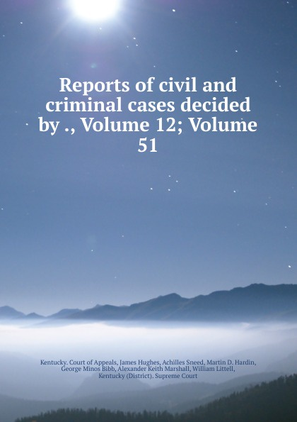 Kentucky. Court of Appeals Reports of civil and criminal cases decided by ., Volume 12;.Volume 51
