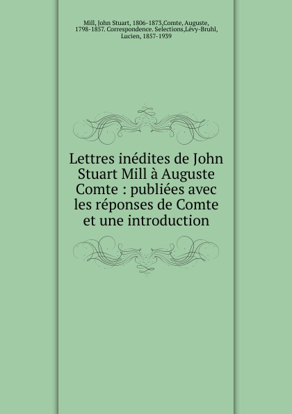 John Stuart Mill Lettres inedites de John Stuart Mill a Auguste Comte : publiees avec les reponses de Comte et une introduction john stuart mill on liberty