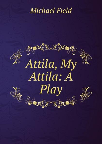 Michael Field Attila, My Attila: A Play attila