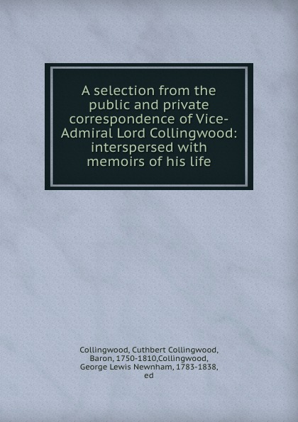 Cuthbert Collingwood A selection from the public and private correspondence of Vice-Admiral Lord Collingwood: interspersed with memoirs of his life john ross memoirs and correspondence of admiral lord de saumarez vol i